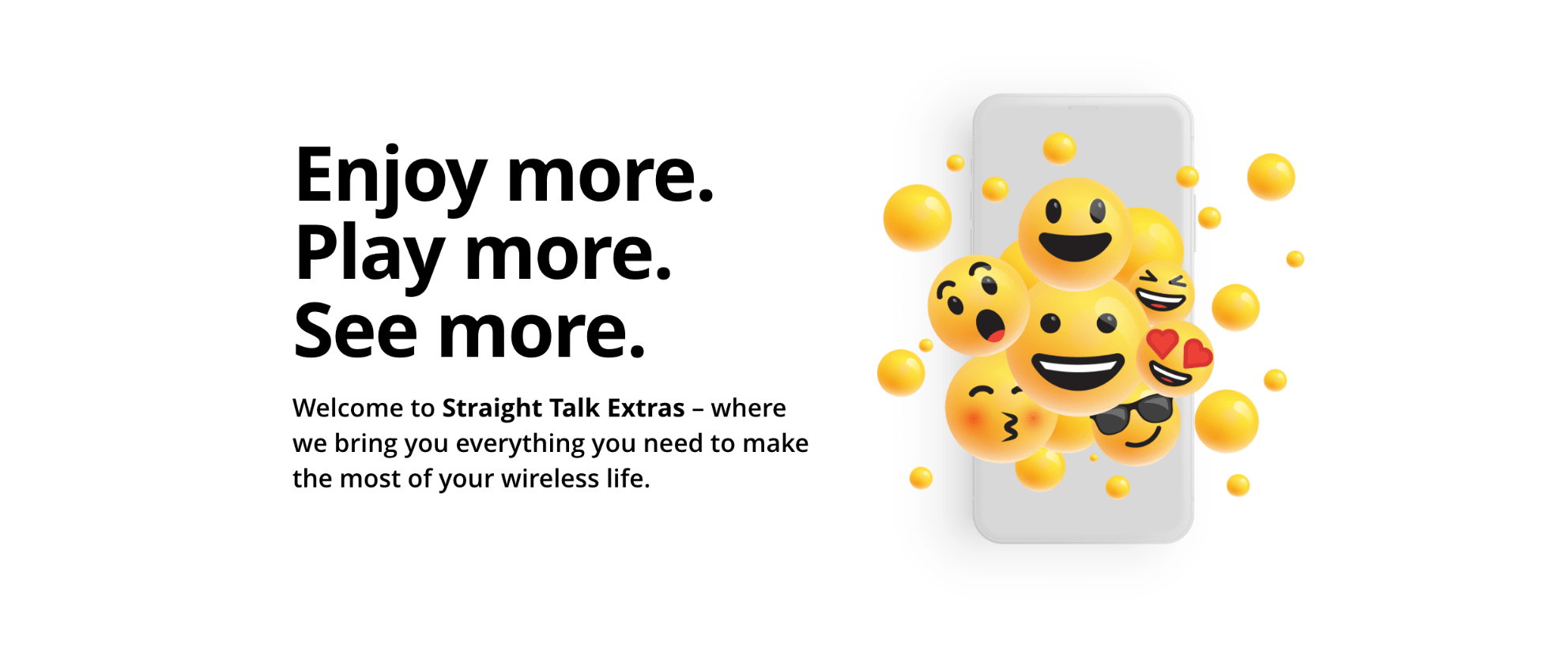 Enjoy more. play more. see more. Welcome to Straight Talk Extras - where we bring you everythign you need to make the most of your wireless life.